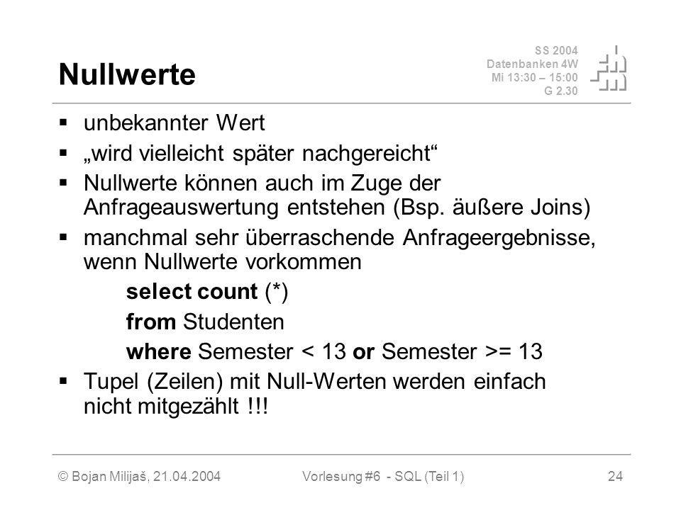 SS 2004 Datenbanken 4W Mi 13:30 – 15:00 G 2.30 © Bojan Milijaš, 21.04.2004Vorlesung #6 - SQL (Teil 1)24 Nullwerte unbekannter Wert wird vielleicht später nachgereicht Nullwerte können auch im Zuge der Anfrageauswertung entstehen (Bsp.