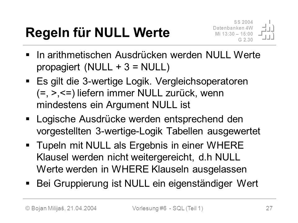 SS 2004 Datenbanken 4W Mi 13:30 – 15:00 G 2.30 © Bojan Milijaš, 21.04.2004Vorlesung #6 - SQL (Teil 1)27 Regeln für NULL Werte In arithmetischen Ausdrücken werden NULL Werte propagiert (NULL + 3 = NULL) Es gilt die 3-wertige Logik.