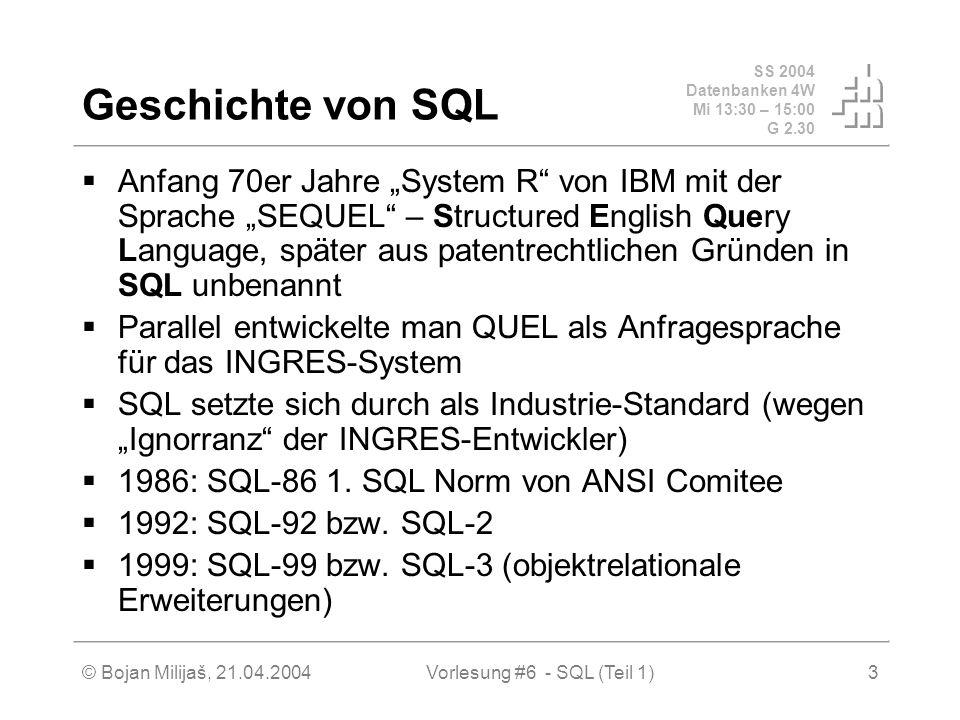 SS 2004 Datenbanken 4W Mi 13:30 – 15:00 G 2.30 © Bojan Milijaš, 21.04.2004Vorlesung #6 - SQL (Teil 1)3 Geschichte von SQL Anfang 70er Jahre System R von IBM mit der Sprache SEQUEL – Structured English Query Language, später aus patentrechtlichen Gründen in SQL unbenannt Parallel entwickelte man QUEL als Anfragesprache für das INGRES-System SQL setzte sich durch als Industrie-Standard (wegen Ignorranz der INGRES-Entwickler) 1986: SQL-86 1.