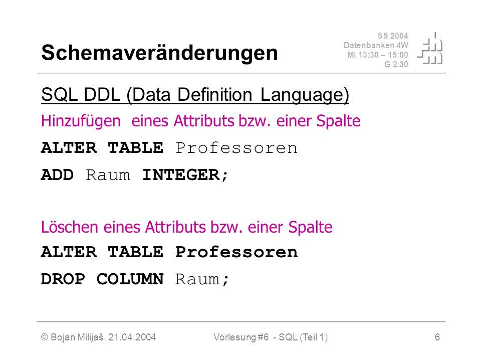 SS 2004 Datenbanken 4W Mi 13:30 – 15:00 G 2.30 © Bojan Milijaš, 21.04.2004Vorlesung #6 - SQL (Teil 1)6 Schemaveränderungen SQL DDL (Data Definition Language) Hinzufügen eines Attributs bzw.