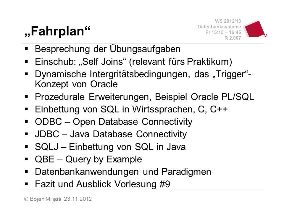 WS 2012/13 Datenbanksysteme Fr 15:15 – 16:45 R 2.007 © Bojan Milijaš, 23.11.2012 Fahrplan Besprechung der Übungsaufgaben Einschub: Self Joins (relevant fürs Praktikum) Dynamische Intergritätsbedingungen, das Trigger- Konzept von Oracle Prozedurale Erweiterungen, Beispiel Oracle PL/SQL Einbettung von SQL in Wirtssprachen, C, C++ ODBC – Open Database Connectivity JDBC – Java Database Connectivity SQLJ – Einbettung von SQL in Java QBE – Query by Example Datenbankanwendungen und Paradigmen Fazit und Ausblick Vorlesung #9