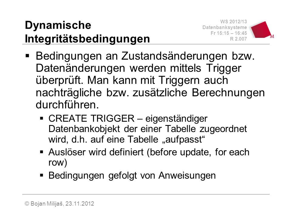 WS 2012/13 Datenbanksysteme Fr 15:15 – 16:45 R 2.007 © Bojan Milijaš, 23.11.2012 Dynamische Integritätsbedingungen Bedingungen an Zustandsänderungen bzw.