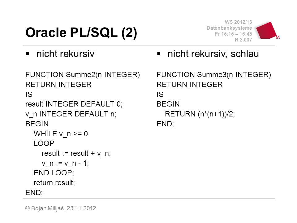 WS 2012/13 Datenbanksysteme Fr 15:15 – 16:45 R 2.007 © Bojan Milijaš, 23.11.2012 Oracle PL/SQL (2) nicht rekursiv FUNCTION Summe2(n INTEGER) RETURN IN