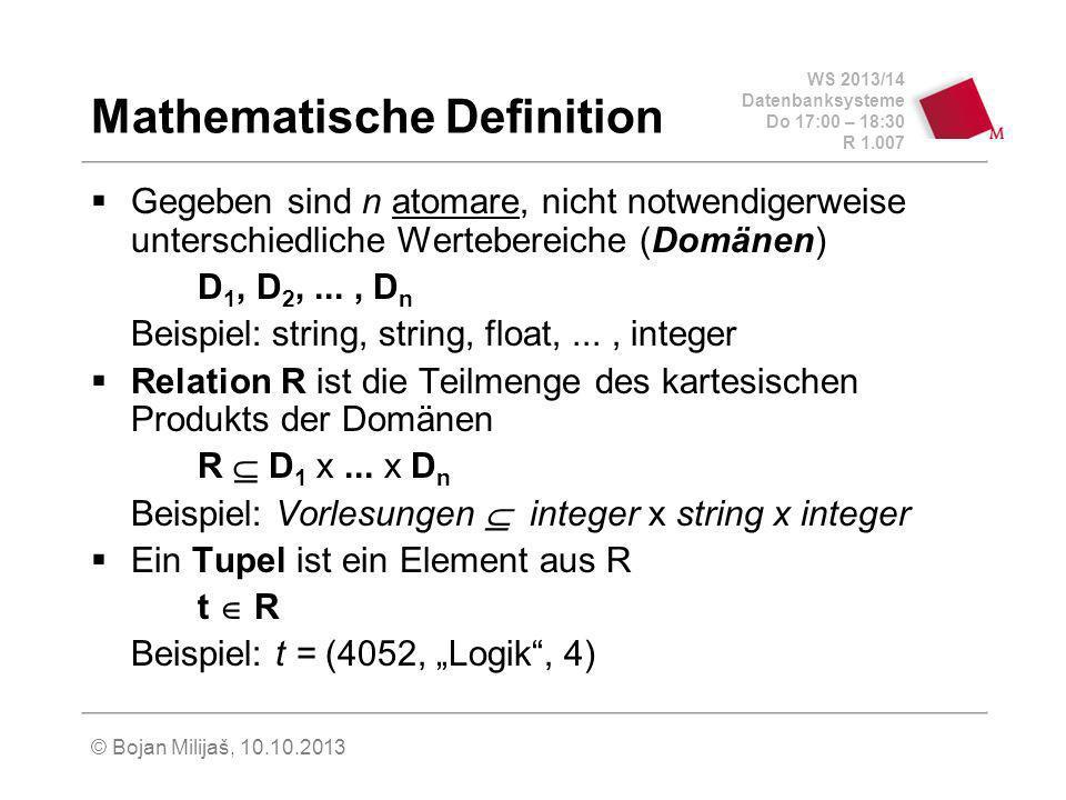 WS 2013/14 Datenbanksysteme Do 17:00 – 18:30 R 1.007 © Bojan Milijaš, 10.10.2013 Mathematische Definition Gegeben sind n atomare, nicht notwendigerweise unterschiedliche Wertebereiche (Domänen) D 1, D 2,..., D n Beispiel: string, string, float,..., integer Relation R ist die Teilmenge des kartesischen Produkts der Domänen R D 1 x...