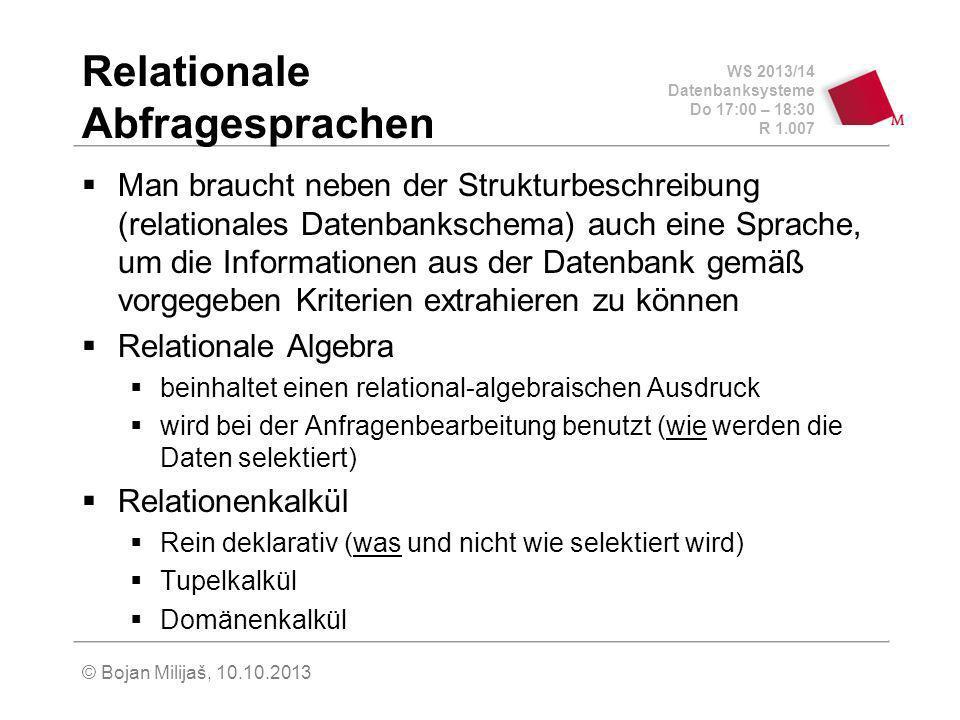 WS 2013/14 Datenbanksysteme Do 17:00 – 18:30 R 1.007 © Bojan Milijaš, 10.10.2013 Relationale Abfragesprachen Man braucht neben der Strukturbeschreibung (relationales Datenbankschema) auch eine Sprache, um die Informationen aus der Datenbank gemäß vorgegeben Kriterien extrahieren zu können Relationale Algebra beinhaltet einen relational-algebraischen Ausdruck wird bei der Anfragenbearbeitung benutzt (wie werden die Daten selektiert) Relationenkalkül Rein deklarativ (was und nicht wie selektiert wird) Tupelkalkül Domänenkalkül