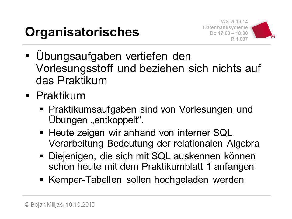WS 2013/14 Datenbanksysteme Do 17:00 – 18:30 R 1.007 © Bojan Milijaš, 10.10.2013 Organisatorisches Übungsaufgaben vertiefen den Vorlesungsstoff und beziehen sich nichts auf das Praktikum Praktikum Praktikumsaufgaben sind von Vorlesungen und Übungen entkoppelt.