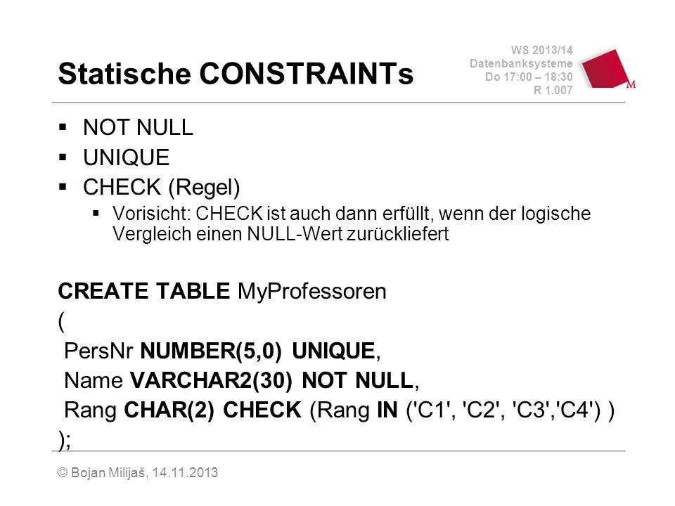 WS 2013/14 Datenbanksysteme Do 17:00 – 18:30 R 1.007 Statische CONSTRAINTs NOT NULL UNIQUE CHECK (Regel) Vorisicht: CHECK ist auch dann erfüllt, wenn der logische Vergleich einen NULL-Wert zurückliefert CREATE TABLE MyProfessoren ( PersNr NUMBER(5,0) UNIQUE, Name VARCHAR2(30) NOT NULL, Rang CHAR(2) CHECK (Rang IN ( C1 , C2 , C3 , C4 ) ) ); © Bojan Milijaš, 14.11.2013