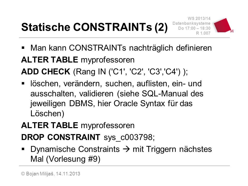 WS 2013/14 Datenbanksysteme Do 17:00 – 18:30 R 1.007 Statische CONSTRAINTs (2) Man kann CONSTRAINTs nachträglich definieren ALTER TABLE myprofessoren ADD CHECK (Rang IN ( C1 , C2 , C3 , C4 ) ); löschen, verändern, suchen, auflisten, ein- und ausschalten, validieren (siehe SQL-Manual des jeweiligen DBMS, hier Oracle Syntax für das Löschen) ALTER TABLE myprofessoren DROP CONSTRAINT sys_c003798; Dynamische Constraints mit Triggern nächstes Mal (Vorlesung #9) © Bojan Milijaš, 14.11.2013