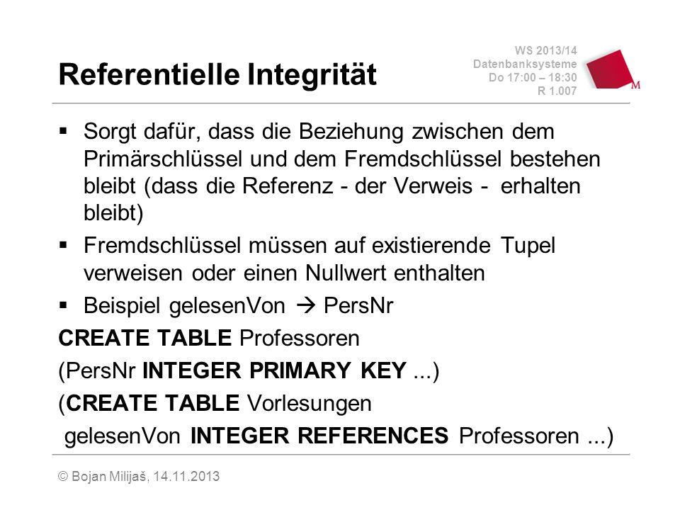 WS 2013/14 Datenbanksysteme Do 17:00 – 18:30 R 1.007 Referentielle Integrität Sorgt dafür, dass die Beziehung zwischen dem Primärschlüssel und dem Fremdschlüssel bestehen bleibt (dass die Referenz - der Verweis - erhalten bleibt) Fremdschlüssel müssen auf existierende Tupel verweisen oder einen Nullwert enthalten Beispiel gelesenVon PersNr CREATE TABLE Professoren (PersNr INTEGER PRIMARY KEY...) (CREATE TABLE Vorlesungen gelesenVon INTEGER REFERENCES Professoren...) © Bojan Milijaš, 14.11.2013