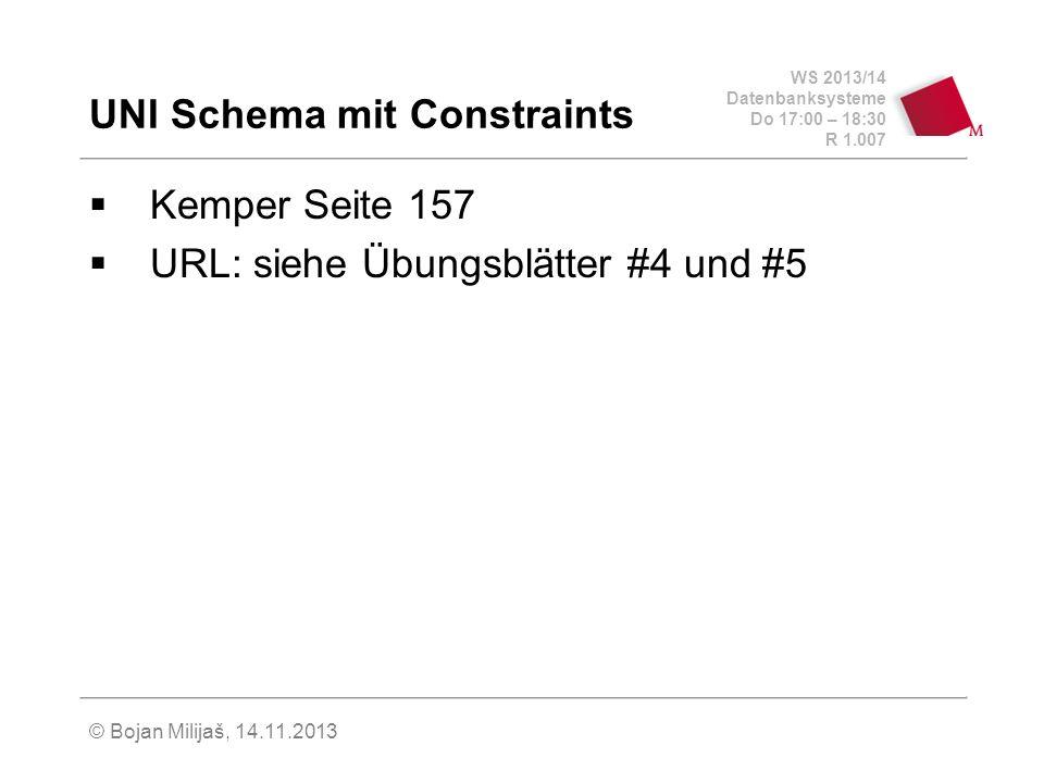 WS 2013/14 Datenbanksysteme Do 17:00 – 18:30 R 1.007 UNI Schema mit Constraints Kemper Seite 157 URL: siehe Übungsblätter #4 und #5 © Bojan Milijaš, 14.11.2013