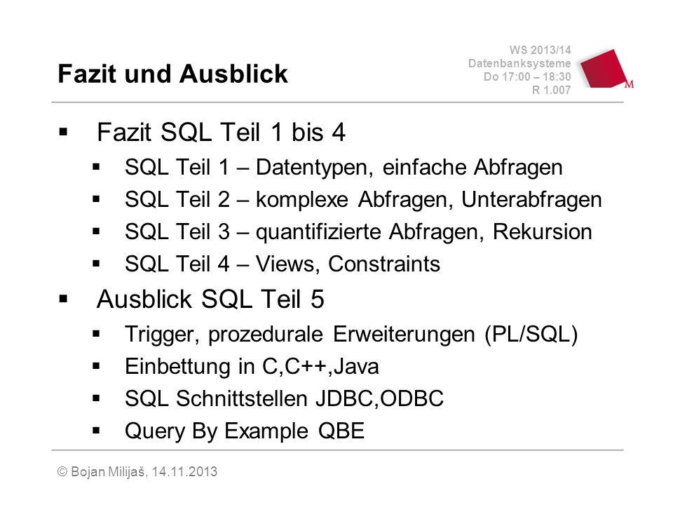 WS 2013/14 Datenbanksysteme Do 17:00 – 18:30 R 1.007 Fazit und Ausblick Fazit SQL Teil 1 bis 4 SQL Teil 1 – Datentypen, einfache Abfragen SQL Teil 2 – komplexe Abfragen, Unterabfragen SQL Teil 3 – quantifizierte Abfragen, Rekursion SQL Teil 4 – Views, Constraints Ausblick SQL Teil 5 Trigger, prozedurale Erweiterungen (PL/SQL) Einbettung in C,C++,Java SQL Schnittstellen JDBC,ODBC Query By Example QBE © Bojan Milijaš, 14.11.2013