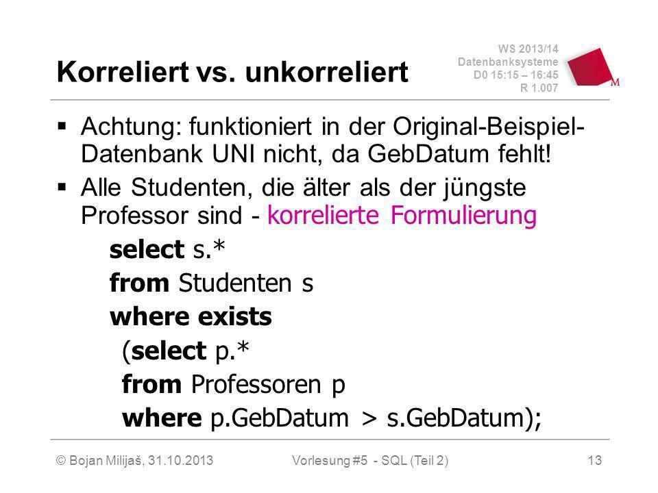 WS 2013/14 Datenbanksysteme D0 15:15 – 16:45 R 1.007 © Bojan Milijaš, 31.10.2013Vorlesung #5 - SQL (Teil 2)13 Korreliert vs. unkorreliert Achtung: fun