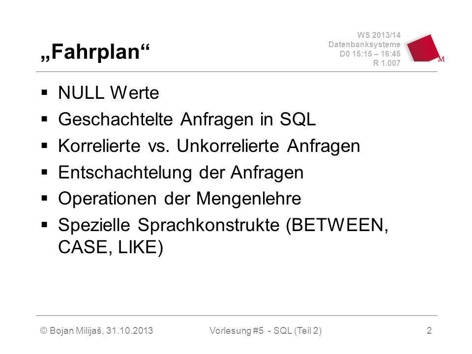 WS 2013/14 Datenbanksysteme D0 15:15 – 16:45 R 1.007 © Bojan Milijaš, 31.10.2013Vorlesung #5 - SQL (Teil 2)3 Nullwerte unbekannter Wert wird vielleicht später nachgereicht Nullwerte können auch im Zuge der Anfrageauswertung entstehen (Bsp.