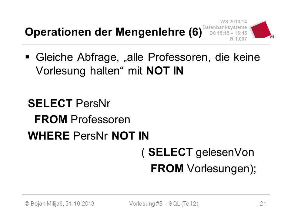 WS 2013/14 Datenbanksysteme D0 15:15 – 16:45 R 1.007 © Bojan Milijaš, 31.10.2013Vorlesung #5 - SQL (Teil 2)21 Operationen der Mengenlehre (6) Gleiche Abfrage, alle Professoren, die keine Vorlesung halten mit NOT IN SELECT PersNr FROM Professoren WHERE PersNr NOT IN ( SELECT gelesenVon FROM Vorlesungen);