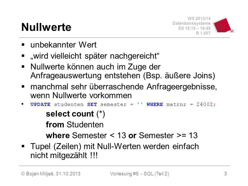 WS 2013/14 Datenbanksysteme D0 15:15 – 16:45 R 1.007 © Bojan Milijaš, 31.10.2013Vorlesung #5 - SQL (Teil 2)4 Nullwerte (2) NULL + 1 = NULL, NULL * 1 = NULL Beispiele (Oracle) SELECT NULL + 2 FROM Dual; SELECT NULL * 2 FROM Dual; Dual ist so etwas wie Dummy-Tabelle in Oracle Es gilt die sogenannte 3-wertige Logik in SQL