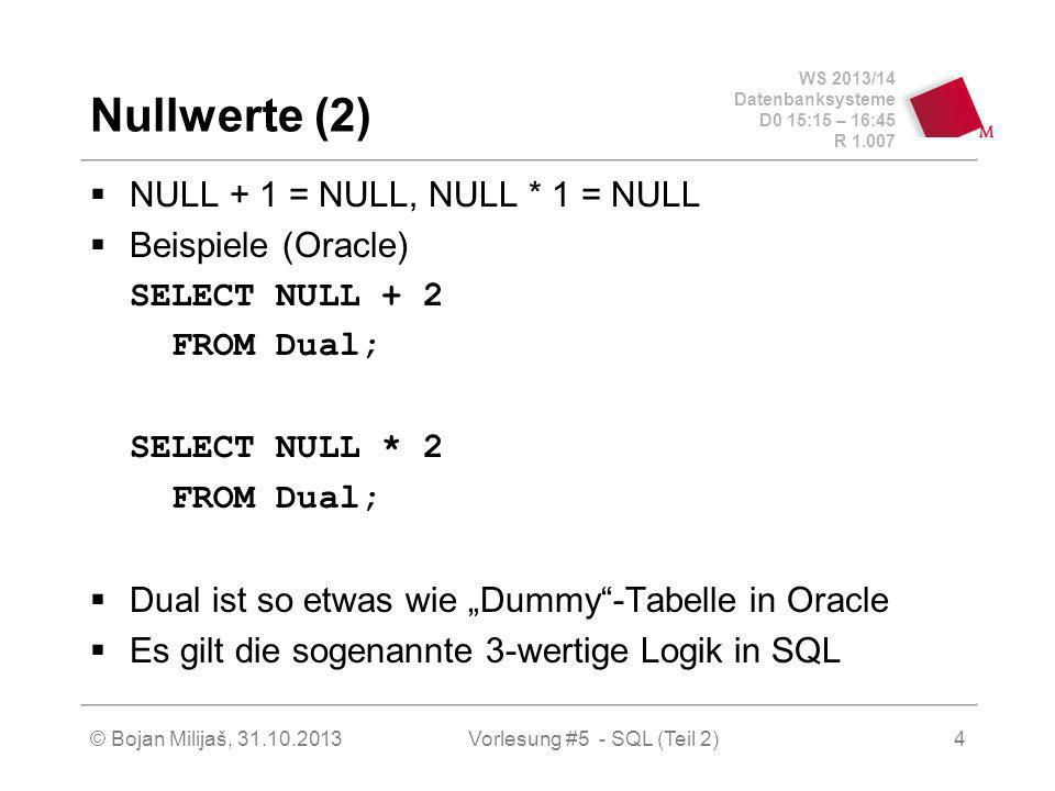WS 2013/14 Datenbanksysteme D0 15:15 – 16:45 R 1.007 © Bojan Milijaš, 31.10.2013Vorlesung #5 - SQL (Teil 2)4 Nullwerte (2) NULL + 1 = NULL, NULL * 1 = NULL Beispiele (Oracle) SELECT NULL + 2 FROM Dual; SELECT NULL * 2 FROM Dual; Dual ist so etwas wie Dummy-Tabelle in Oracle Es gilt die sogenannte 3-wertige Logik in SQL