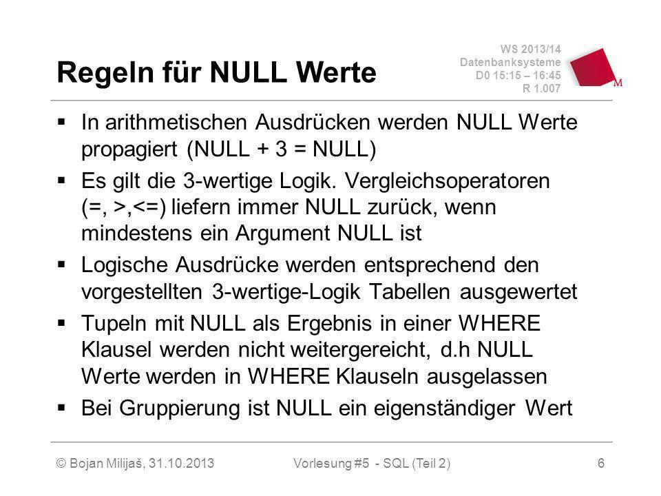 WS 2013/14 Datenbanksysteme D0 15:15 – 16:45 R 1.007 © Bojan Milijaš, 31.10.2013Vorlesung #5 - SQL (Teil 2)7 Behandlung von NULL Werten (Oracle und SQL-92) In Oracle gibt es eine null value Funktion nvl (if NULL then): SELECT nvl(NULL,5) + 2 AS Result FROM Dual; Result ------ 7 Man kann NULL Werte mit IS NULL oder IS NOT NULL testen (SQL-92)