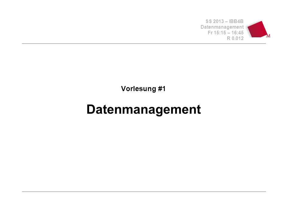 SS 2013 – IBB4B Datenmanagement Fr 15:15 – 16:45 R 0.012 Vorlesung #1 Datenmanagement