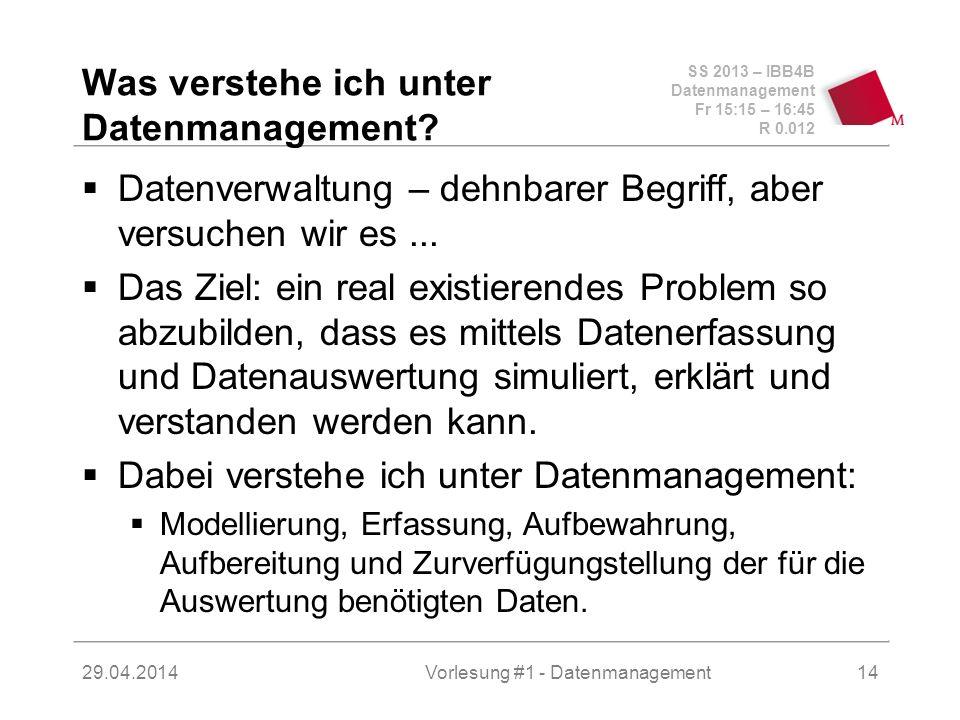 SS 2013 – IBB4B Datenmanagement Fr 15:15 – 16:45 R 0.012 29.04.2014Vorlesung #1 - Datenmanagement14 Was verstehe ich unter Datenmanagement.