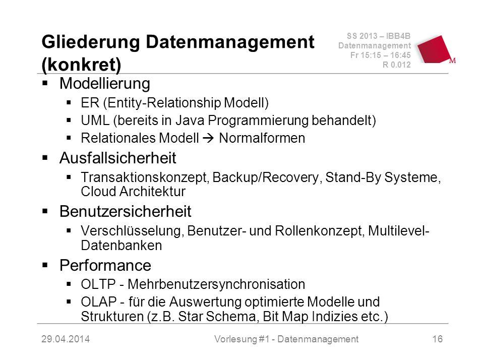 SS 2013 – IBB4B Datenmanagement Fr 15:15 – 16:45 R 0.012 29.04.2014Vorlesung #1 - Datenmanagement16 Gliederung Datenmanagement (konkret) Modellierung ER (Entity-Relationship Modell) UML (bereits in Java Programmierung behandelt) Relationales Modell Normalformen Ausfallsicherheit Transaktionskonzept, Backup/Recovery, Stand-By Systeme, Cloud Architektur Benutzersicherheit Verschlüsselung, Benutzer- und Rollenkonzept, Multilevel- Datenbanken Performance OLTP - Mehrbenutzersynchronisation OLAP - für die Auswertung optimierte Modelle und Strukturen (z.B.