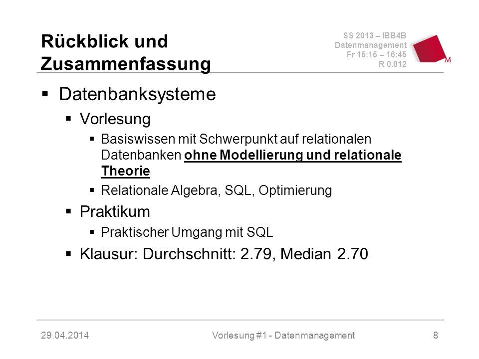 SS 2013 – IBB4B Datenmanagement Fr 15:15 – 16:45 R 0.012 29.04.2014Vorlesung #1 - Datenmanagement8 Rückblick und Zusammenfassung Datenbanksysteme Vorlesung Basiswissen mit Schwerpunkt auf relationalen Datenbanken ohne Modellierung und relationale Theorie Relationale Algebra, SQL, Optimierung Praktikum Praktischer Umgang mit SQL Klausur: Durchschnitt: 2.79, Median 2.70