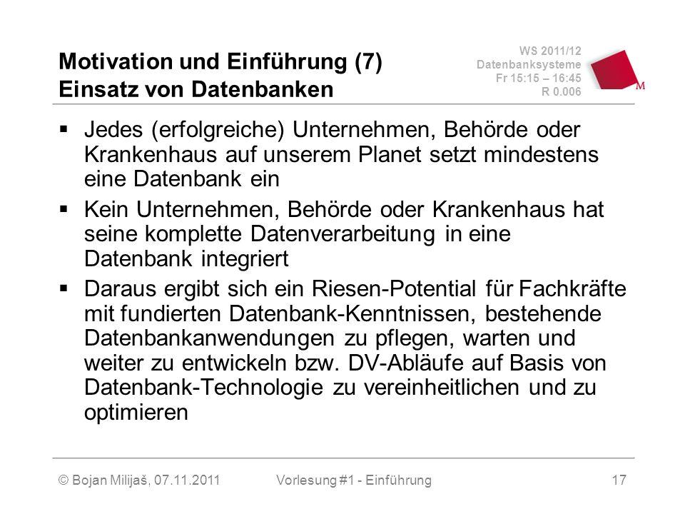 WS 2011/12 Datenbanksysteme Fr 15:15 – 16:45 R 0.006 © Bojan Milijaš, 07.11.2011Vorlesung #1 - Einführung18 Motivation und Einführung (8) Datenbanken als Wirtschaftsfaktor Der Markt für relationale Datenbanken wurde von Gartner im Jahr 2007 auf ein Volumen von 17 Milliarden $ geschätzt (nur Neulizenzen) Dazu kommen noch Support, Schulung, Beratung,...