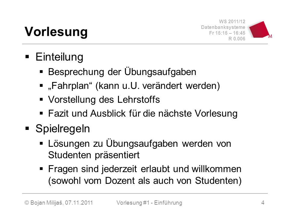 WS 2011/12 Datenbanksysteme Fr 15:15 – 16:45 R 0.006 © Bojan Milijaš, 07.11.2011Vorlesung #1 - Einführung4 Vorlesung Einteilung Besprechung der Übungs