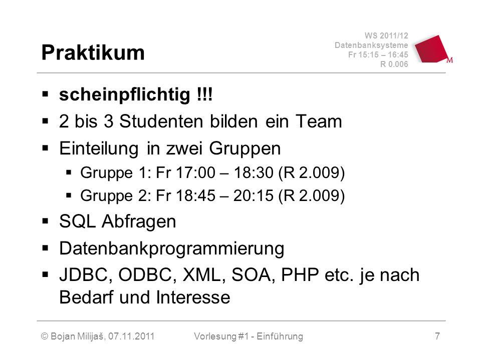 WS 2011/12 Datenbanksysteme Fr 15:15 – 16:45 R 0.006 © Bojan Milijaš, 07.11.2011Vorlesung #1 - Einführung7 Praktikum scheinpflichtig !!! 2 bis 3 Stude