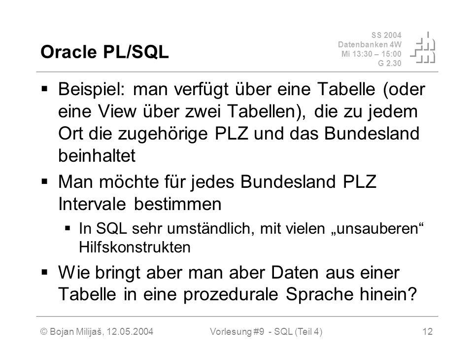 SS 2004 Datenbanken 4W Mi 13:30 – 15:00 G 2.30 © Bojan Milijaš, 12.05.2004Vorlesung #9 - SQL (Teil 4)12 Oracle PL/SQL Beispiel: man verfügt über eine Tabelle (oder eine View über zwei Tabellen), die zu jedem Ort die zugehörige PLZ und das Bundesland beinhaltet Man möchte für jedes Bundesland PLZ Intervale bestimmen In SQL sehr umständlich, mit vielen unsauberen Hilfskonstrukten Wie bringt aber man aber Daten aus einer Tabelle in eine prozedurale Sprache hinein