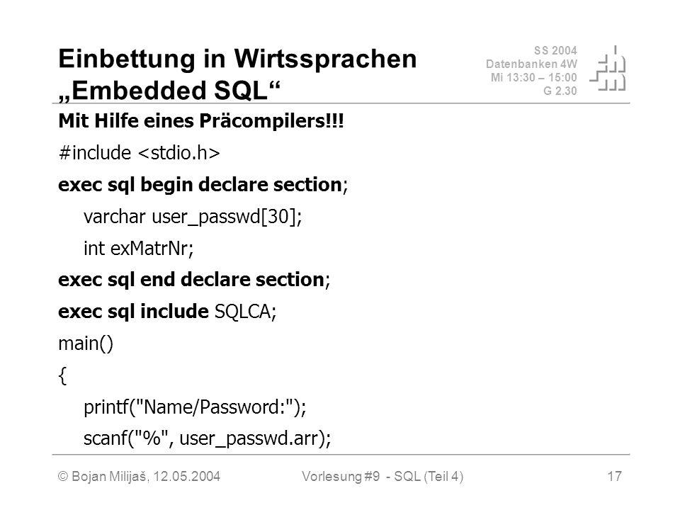 SS 2004 Datenbanken 4W Mi 13:30 – 15:00 G 2.30 © Bojan Milijaš, 12.05.2004Vorlesung #9 - SQL (Teil 4)17 Einbettung in Wirtssprachen Embedded SQL Mit Hilfe eines Präcompilers!!.