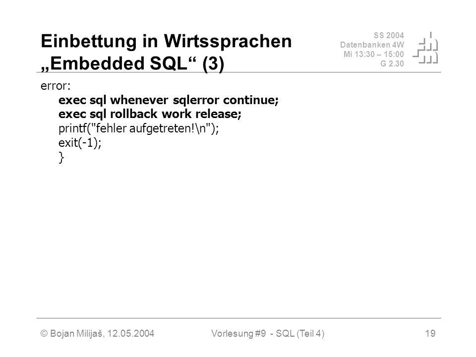 SS 2004 Datenbanken 4W Mi 13:30 – 15:00 G 2.30 © Bojan Milijaš, 12.05.2004Vorlesung #9 - SQL (Teil 4)19 Einbettung in Wirtssprachen Embedded SQL (3) error: exec sql whenever sqlerror continue; exec sql rollback work release; printf( fehler aufgetreten!\n ); exit(-1); }