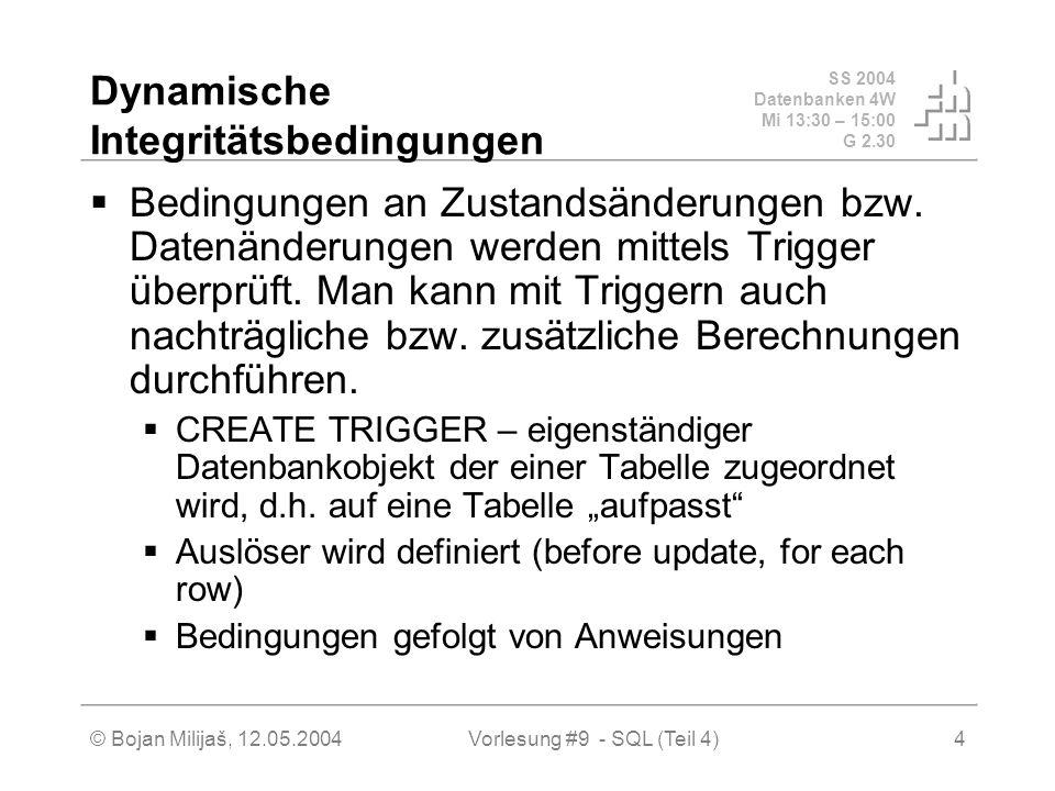 SS 2004 Datenbanken 4W Mi 13:30 – 15:00 G 2.30 © Bojan Milijaš, 12.05.2004Vorlesung #9 - SQL (Teil 4)4 Dynamische Integritätsbedingungen Bedingungen an Zustandsänderungen bzw.
