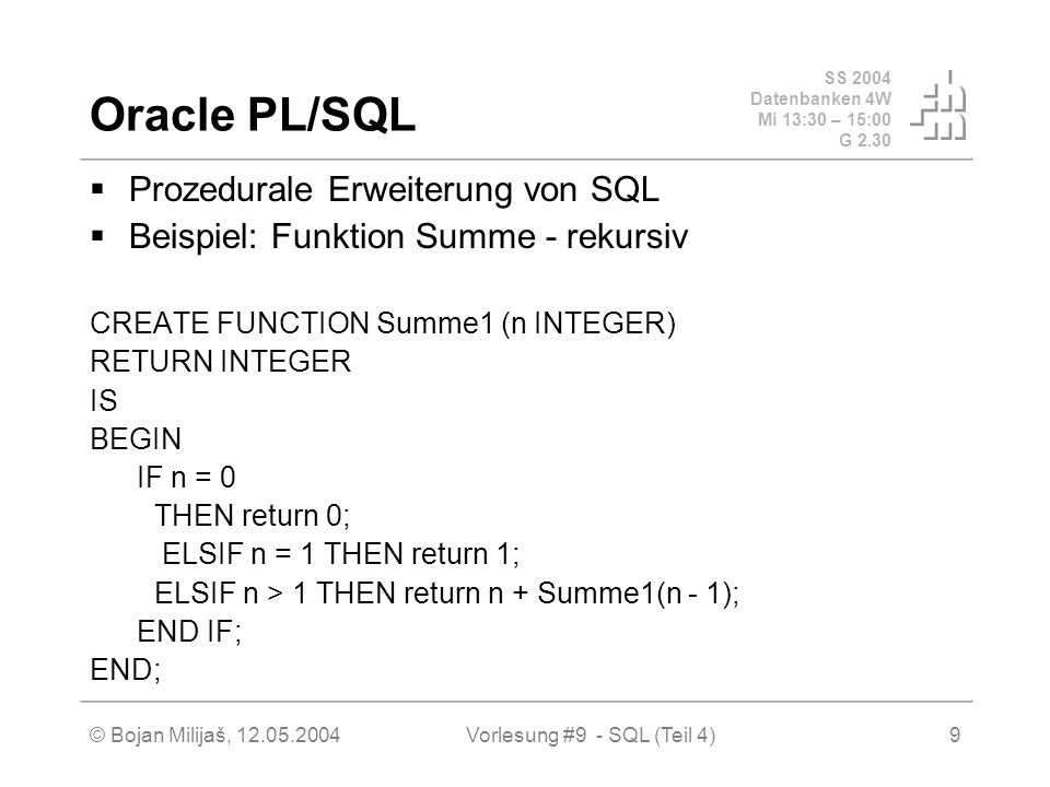 SS 2004 Datenbanken 4W Mi 13:30 – 15:00 G 2.30 © Bojan Milijaš, 12.05.2004Vorlesung #9 - SQL (Teil 4)10 Oracle PL/SQL (2) nicht rekursiv FUNCTION Summe2(n INTEGER) RETURN INTEGER IS result INTEGER DEFAULT 0; v_n INTEGER DEFAULT n; BEGIN WHILE v_n >= 0 LOOP result := result + v_n; v_n := v_n - 1; END LOOP; return result; END; nicht rekursiv, schlau FUNCTION Summe3(n INTEGER) RETURN INTEGER IS BEGIN RETURN (n*(n+1))/2; END;