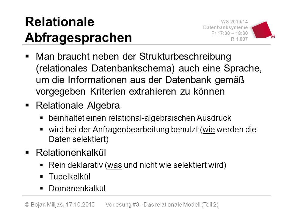 WS 2013/14 Datenbanksysteme Fr 17:00 – 18:30 R 1.007 © Bojan Milijaš, 17.10.2013 Relationale Abfragesprachen Man braucht neben der Strukturbeschreibung (relationales Datenbankschema) auch eine Sprache, um die Informationen aus der Datenbank gemäß vorgegeben Kriterien extrahieren zu können Relationale Algebra beinhaltet einen relational-algebraischen Ausdruck wird bei der Anfragenbearbeitung benutzt (wie werden die Daten selektiert) Relationenkalkül Rein deklarativ (was und nicht wie selektiert wird) Tupelkalkül Domänenkalkül Vorlesung #3 - Das relationale Modell (Teil 2)