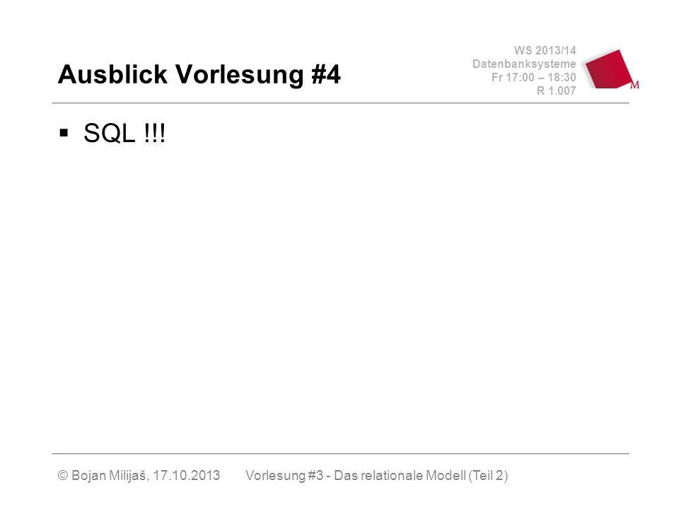 WS 2013/14 Datenbanksysteme Fr 17:00 – 18:30 R 1.007 © Bojan Milijaš, 17.10.2013 Ausblick Vorlesung #4 SQL !!.