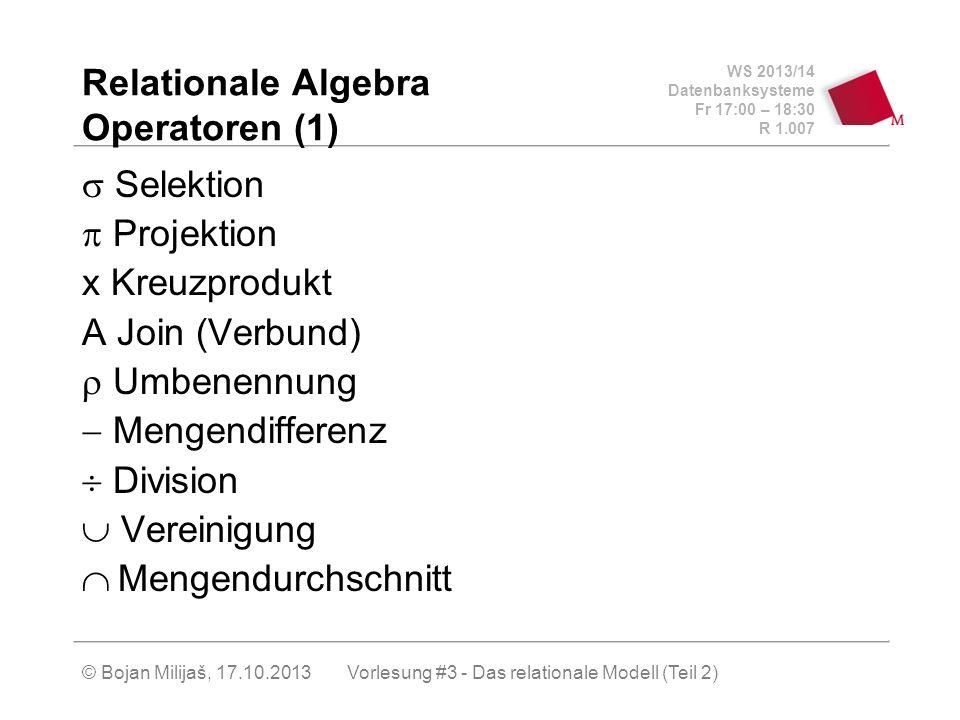 WS 2013/14 Datenbanksysteme Fr 17:00 – 18:30 R 1.007 © Bojan Milijaš, 17.10.2013 Relationale Algebra Operatoren (1) Selektion Projektion x Kreuzprodukt A Join (Verbund) Umbenennung Mengendifferenz Division Vereinigung Mengendurchschnitt Vorlesung #3 - Das relationale Modell (Teil 2)