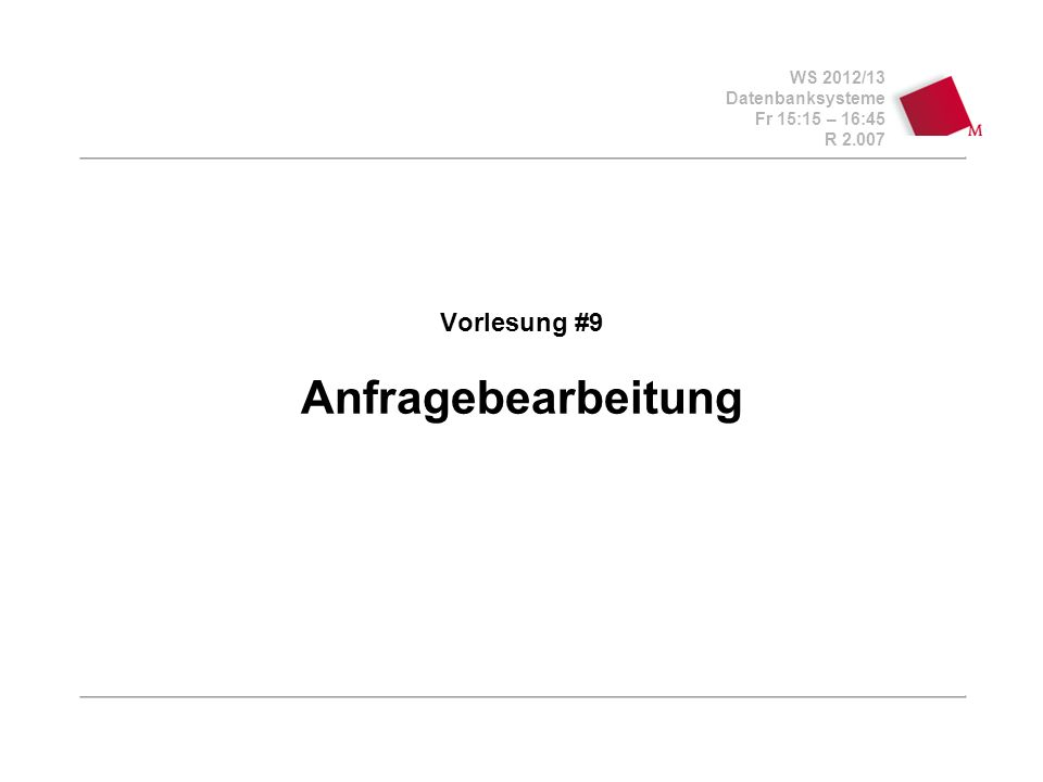 WS 2012/13 Datenbanksysteme Fr 15:15 – 16:45 R 2.007 Vorlesung #9 Anfragebearbeitung