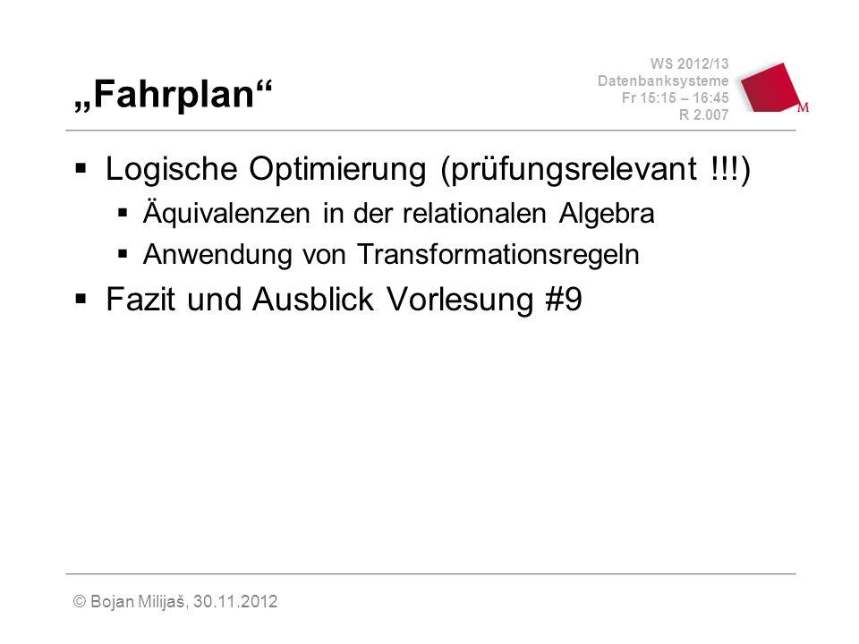 WS 2012/13 Datenbanksysteme Fr 15:15 – 16:45 R 2.007 © Bojan Milijaš, 30.11.2012 Fahrplan Logische Optimierung (prüfungsrelevant !!!) Äquivalenzen in der relationalen Algebra Anwendung von Transformationsregeln Fazit und Ausblick Vorlesung #9