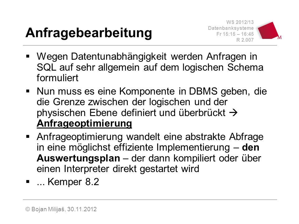 WS 2012/13 Datenbanksysteme Fr 15:15 – 16:45 R 2.007 © Bojan Milijaš, 30.11.2012 Anfragebearbeitung Wegen Datentunabhängigkeit werden Anfragen in SQL