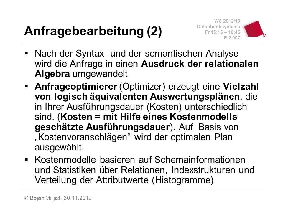 WS 2012/13 Datenbanksysteme Fr 15:15 – 16:45 R 2.007 © Bojan Milijaš, 30.11.2012 Anfragebearbeitung (2) Nach der Syntax- und der semantischen Analyse wird die Anfrage in einen Ausdruck der relationalen Algebra umgewandelt Anfrageoptimierer (Optimizer) erzeugt eine Vielzahl von logisch äquivalenten Auswertungsplänen, die in Ihrer Ausführungsdauer (Kosten) unterschiedlich sind.
