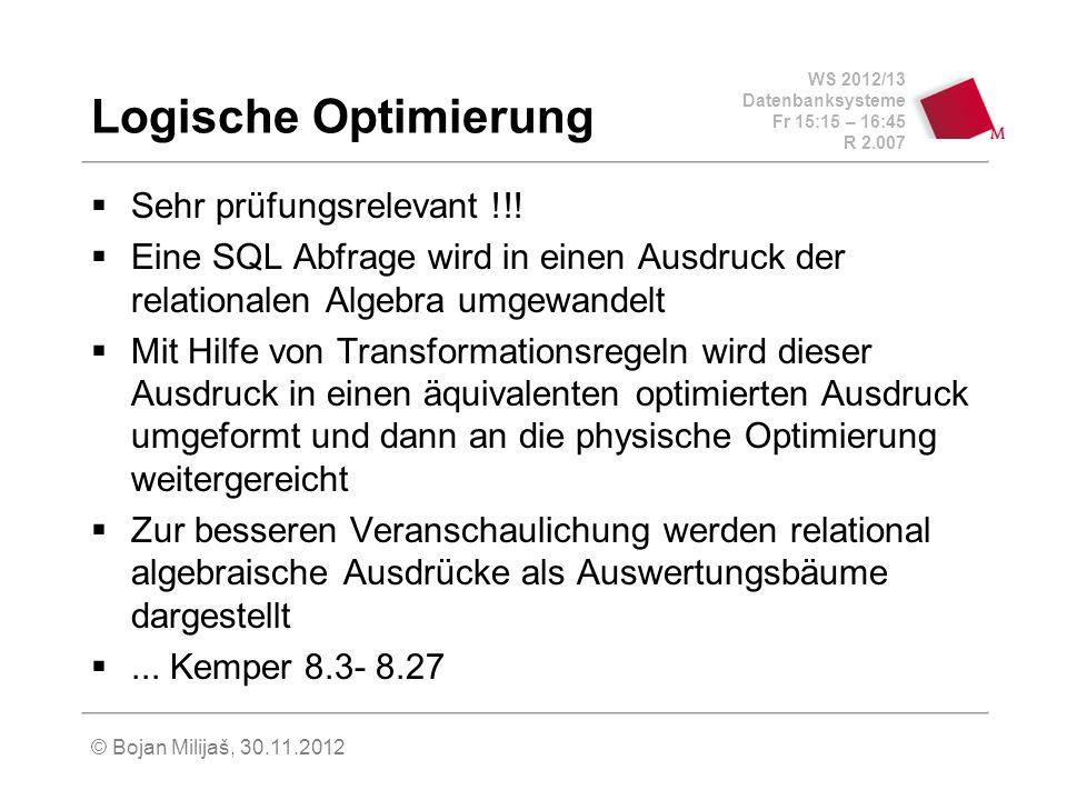 WS 2012/13 Datenbanksysteme Fr 15:15 – 16:45 R 2.007 © Bojan Milijaš, 30.11.2012 Logische Optimierung Sehr prüfungsrelevant !!! Eine SQL Abfrage wird