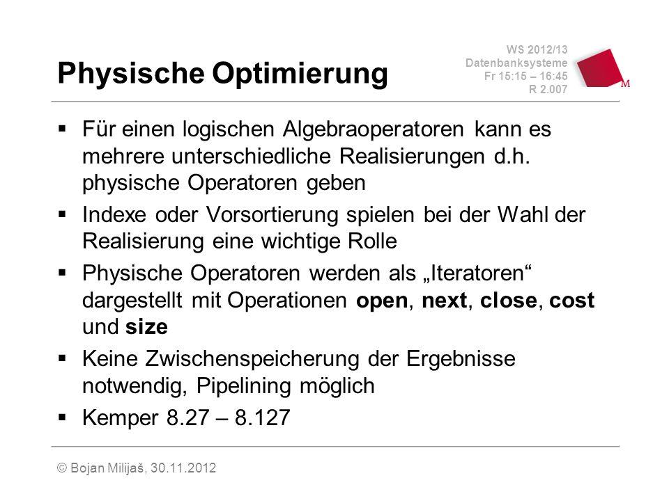 WS 2012/13 Datenbanksysteme Fr 15:15 – 16:45 R 2.007 © Bojan Milijaš, 30.11.2012 Physische Optimierung Für einen logischen Algebraoperatoren kann es mehrere unterschiedliche Realisierungen d.h.