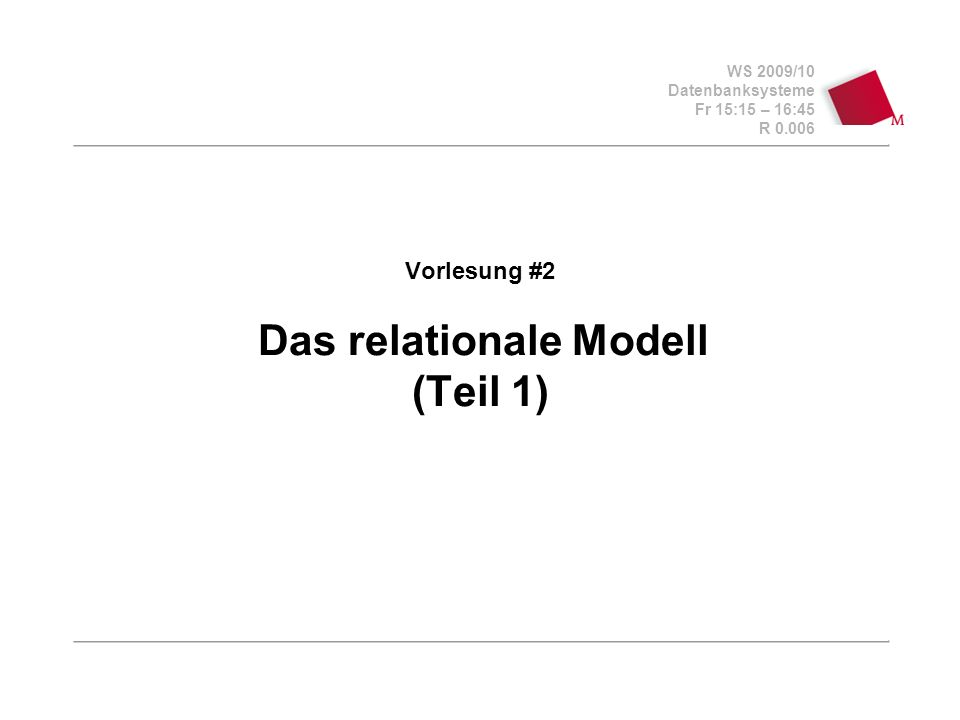 WS 2009/10 Datenbanksysteme Fr 15:15 – 16:45 R 0.006 Vorlesung #2 Das relationale Modell (Teil 1)