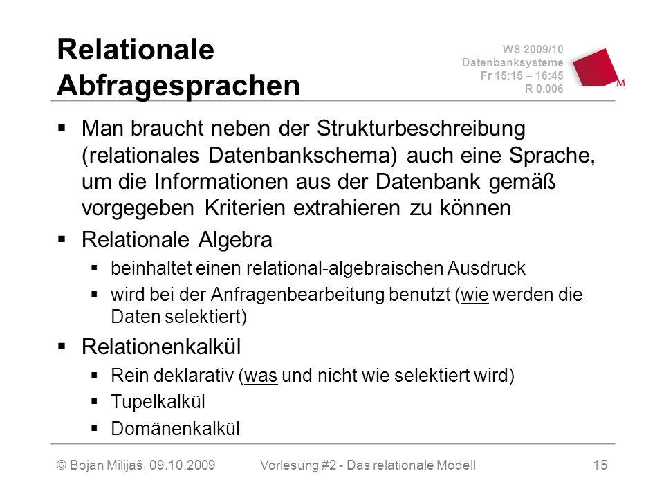 WS 2009/10 Datenbanksysteme Fr 15:15 – 16:45 R 0.006 © Bojan Milijaš, 09.10.2009Vorlesung #2 - Das relationale Modell15 Relationale Abfragesprachen Man braucht neben der Strukturbeschreibung (relationales Datenbankschema) auch eine Sprache, um die Informationen aus der Datenbank gemäß vorgegeben Kriterien extrahieren zu können Relationale Algebra beinhaltet einen relational-algebraischen Ausdruck wird bei der Anfragenbearbeitung benutzt (wie werden die Daten selektiert) Relationenkalkül Rein deklarativ (was und nicht wie selektiert wird) Tupelkalkül Domänenkalkül