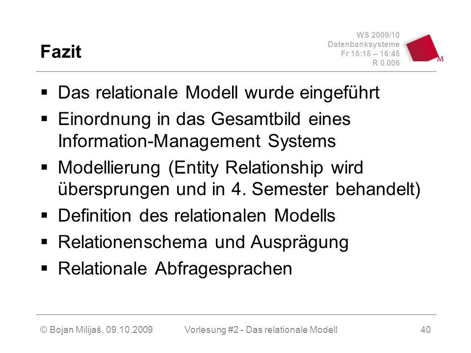 WS 2009/10 Datenbanksysteme Fr 15:15 – 16:45 R 0.006 © Bojan Milijaš, 09.10.2009Vorlesung #2 - Das relationale Modell40 Fazit Das relationale Modell wurde eingeführt Einordnung in das Gesamtbild eines Information-Management Systems Modellierung (Entity Relationship wird übersprungen und in 4.