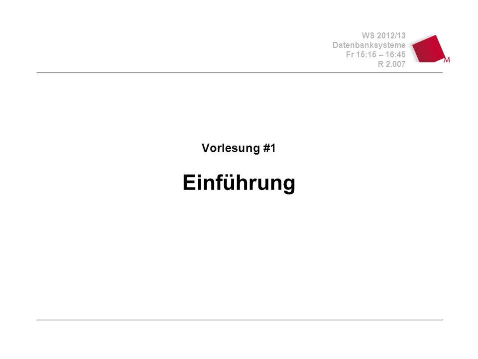 WS 2012/13 Datenbanksysteme Fr 15:15 – 16:45 R 2.007 Vorlesung #1 Einführung