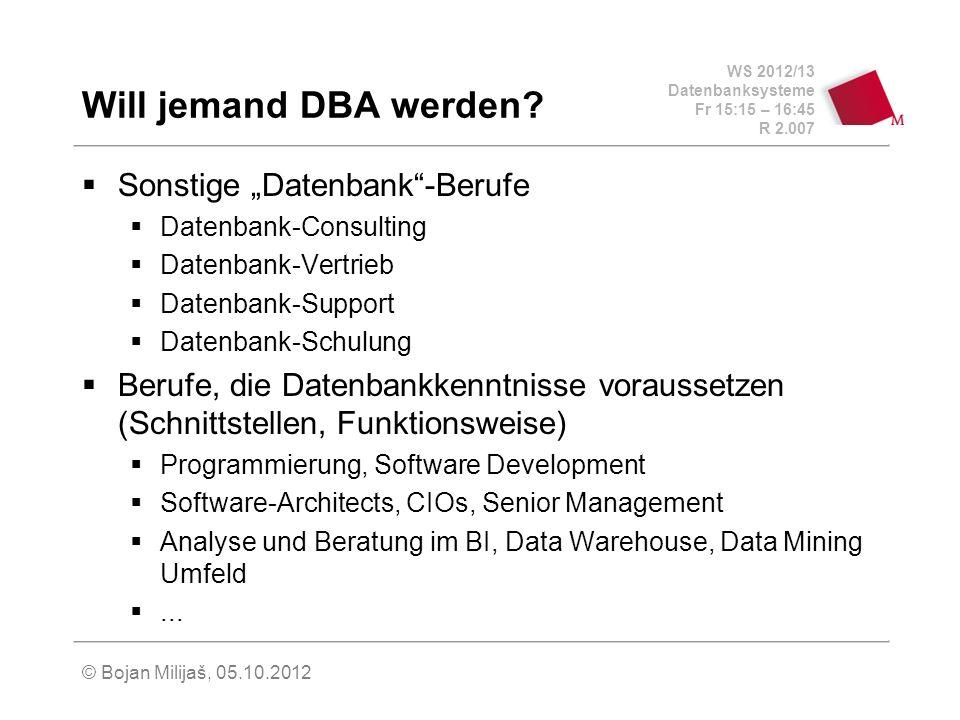 WS 2012/13 Datenbanksysteme Fr 15:15 – 16:45 R 2.007 © Bojan Milijaš, 05.10.2012 Will jemand DBA werden? Sonstige Datenbank-Berufe Datenbank-Consultin