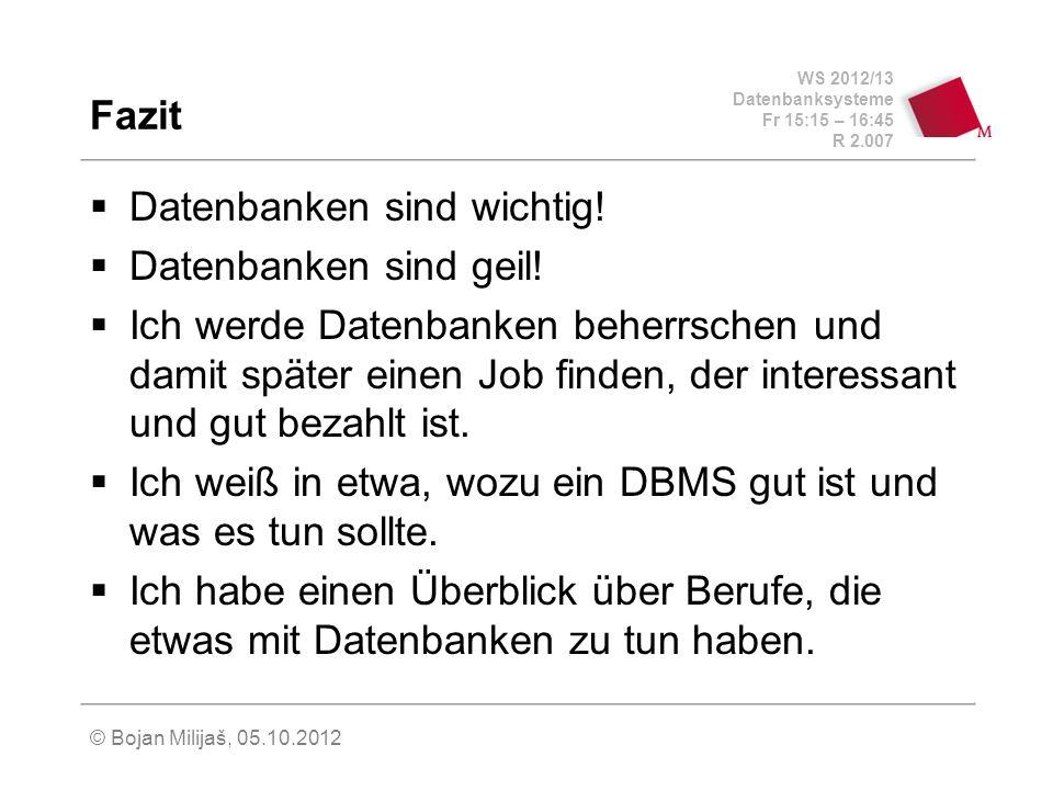 WS 2012/13 Datenbanksysteme Fr 15:15 – 16:45 R 2.007 © Bojan Milijaš, 05.10.2012 Fazit Datenbanken sind wichtig! Datenbanken sind geil! Ich werde Date
