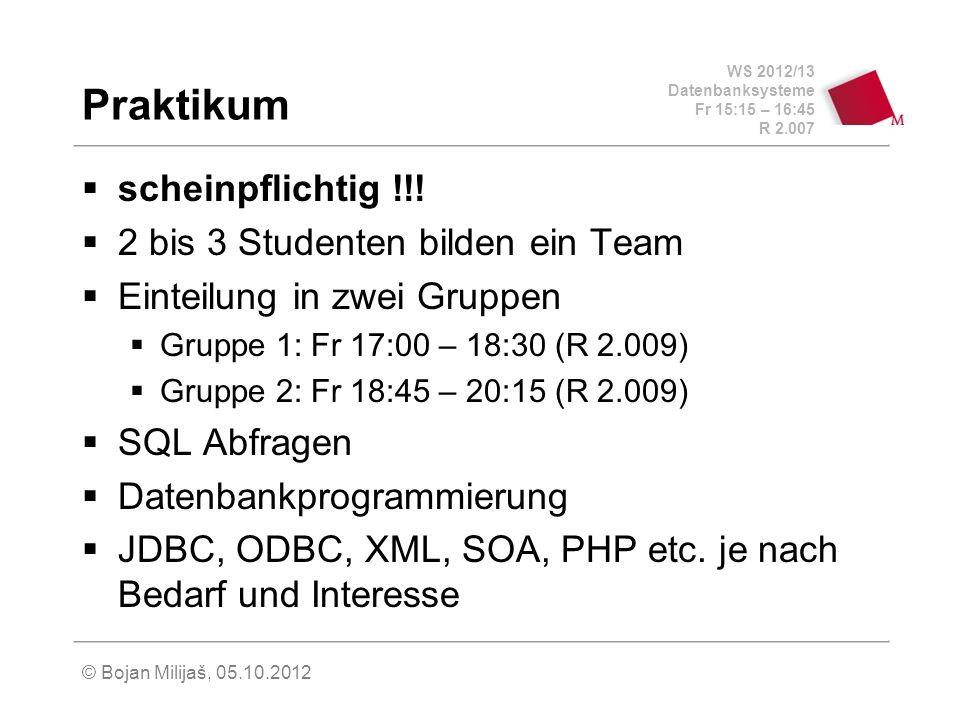 WS 2012/13 Datenbanksysteme Fr 15:15 – 16:45 R 2.007 © Bojan Milijaš, 05.10.2012 Praktikum scheinpflichtig !!! 2 bis 3 Studenten bilden ein Team Einte
