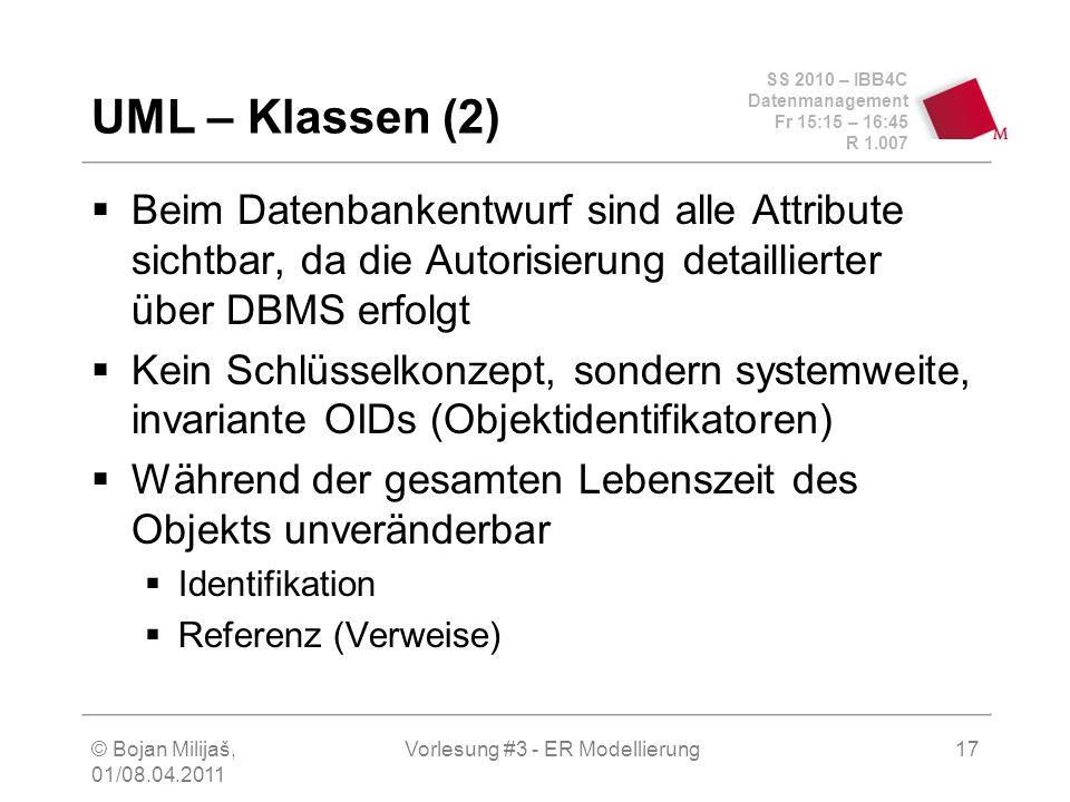 SS 2010 – IBB4C Datenmanagement Fr 15:15 – 16:45 R 1.007 © Bojan Milijaš, 01/08.04.2011 Vorlesung #3 - ER Modellierung17 UML – Klassen (2) Beim Datenb